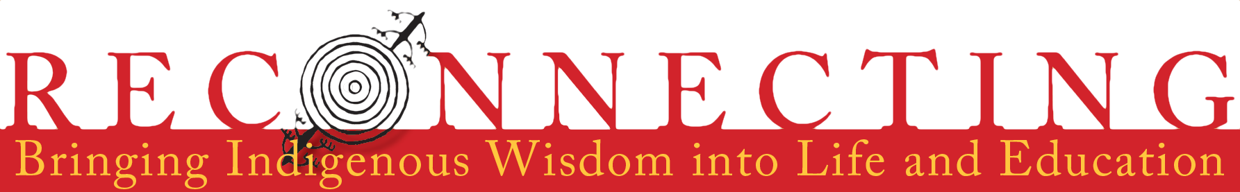 Logotype image of a crimson red serif font rendering of the word 'Reconnecting' across the top of the image. In bright yellow text on a crimson background under the word is the phrase 'Bringing Indigenous Wisdom into Life and Education'. The O in 'Reconnecting' is a glyph of a large set of conentric circles with a tree of life growing behind appearing as NE and SW pole.